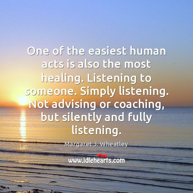 One of the easiest human acts is also the most healing. Listening Margaret J. Wheatley Picture Quote