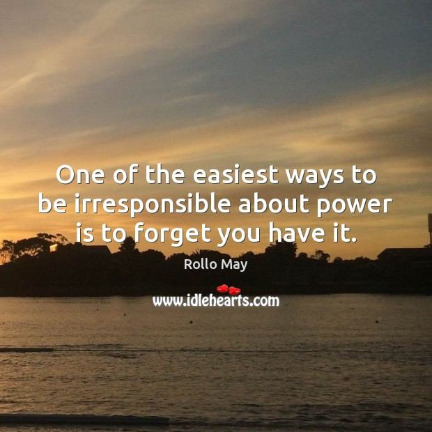 One of the easiest ways to be irresponsible about power is to forget you have it. Rollo May Picture Quote