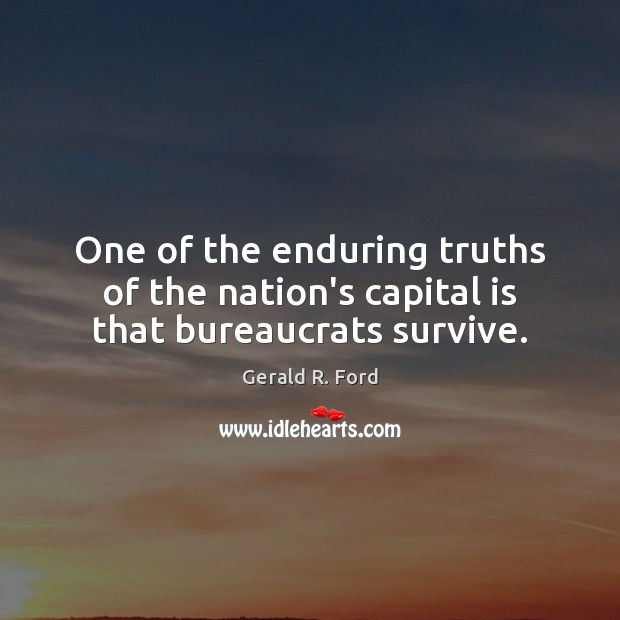 One of the enduring truths of the nation's capital is that bureaucrats survive. Gerald R. Ford Picture Quote