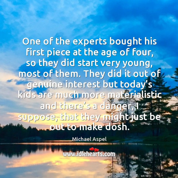 One of the experts bought his first piece at the age of four, so they did start very young Michael Aspel Picture Quote