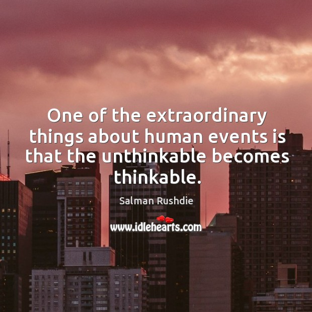 Image, One of the extraordinary things about human events is that the unthinkable becomes thinkable.