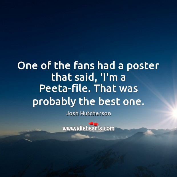 One of the fans had a poster that said, 'I'm a Peeta-file. That was probably the best one. Josh Hutcherson Picture Quote