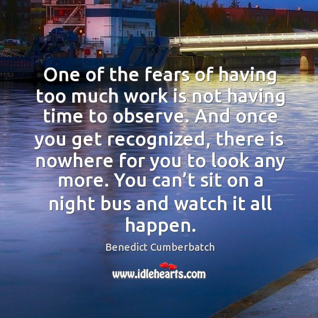 Image, One of the fears of having too much work is not having time to observe. And once you get recognized