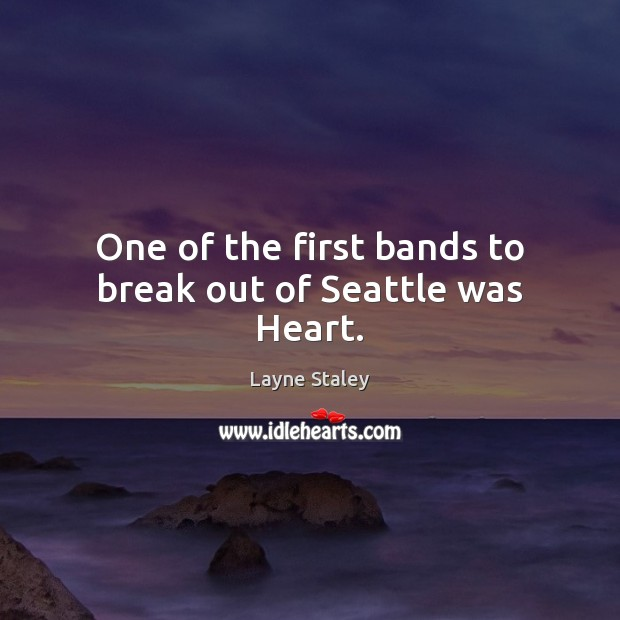 One of the first bands to break out of Seattle was Heart. Layne Staley Picture Quote
