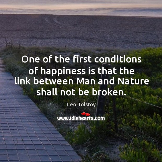 One of the first conditions of happiness is that the link between man and nature shall not be broken. Image