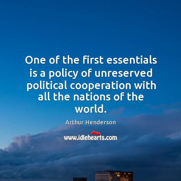 One of the first essentials is a policy of unreserved political cooperation with all the nations of the world. Arthur Henderson Picture Quote