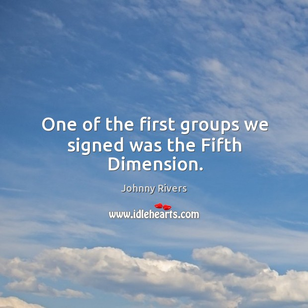 Johnny Rivers Picture Quote image saying: One of the first groups we signed was the fifth dimension.