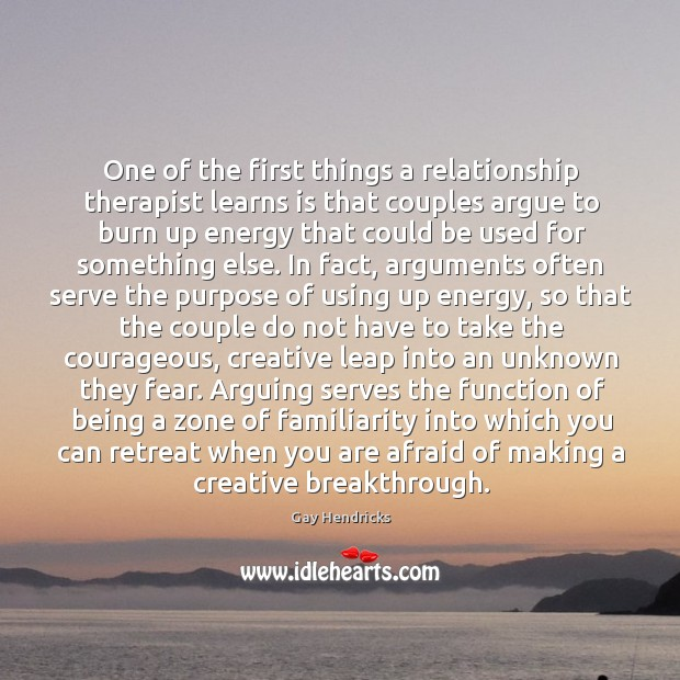 One of the first things a relationship therapist learns is that couples argue to burn up Gay Hendricks Picture Quote