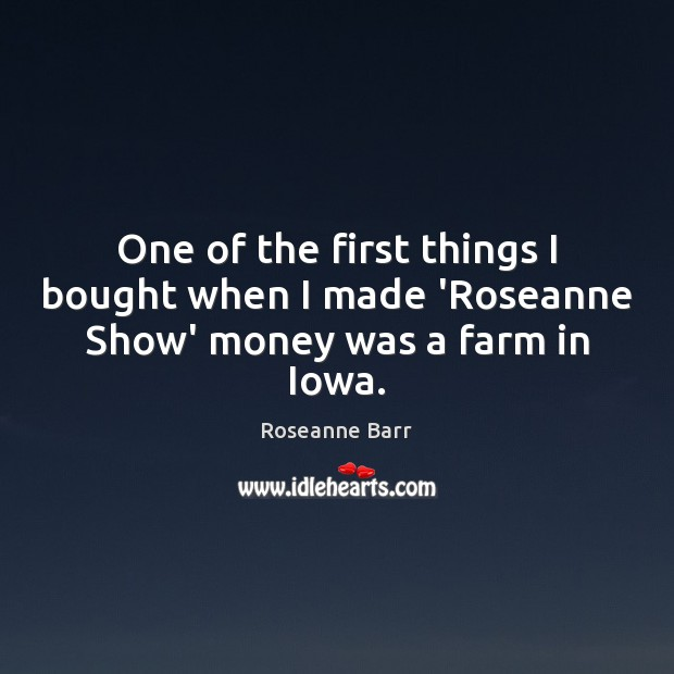 One of the first things I bought when I made 'Roseanne Show' money was a farm in Iowa. Farm Quotes Image