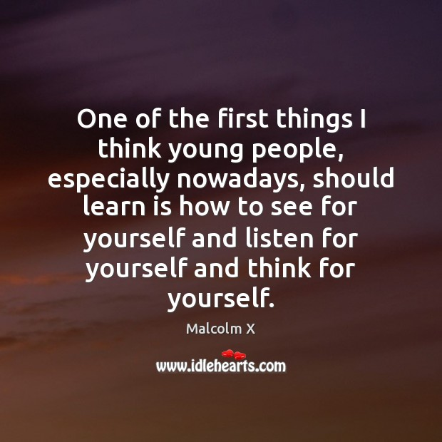 One of the first things I think young people, especially nowadays, should Malcolm X Picture Quote