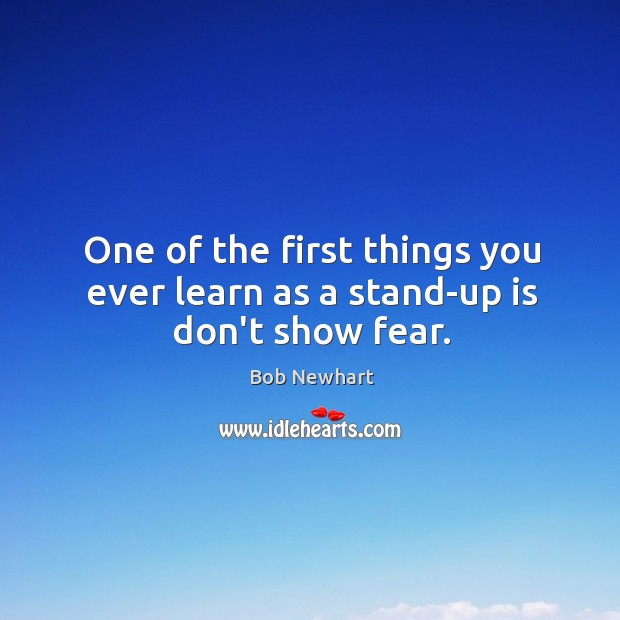One of the first things you ever learn as a stand-up is don't show fear. Bob Newhart Picture Quote