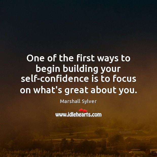 One of the first ways to begin building your self-confidence is to Marshall Sylver Picture Quote
