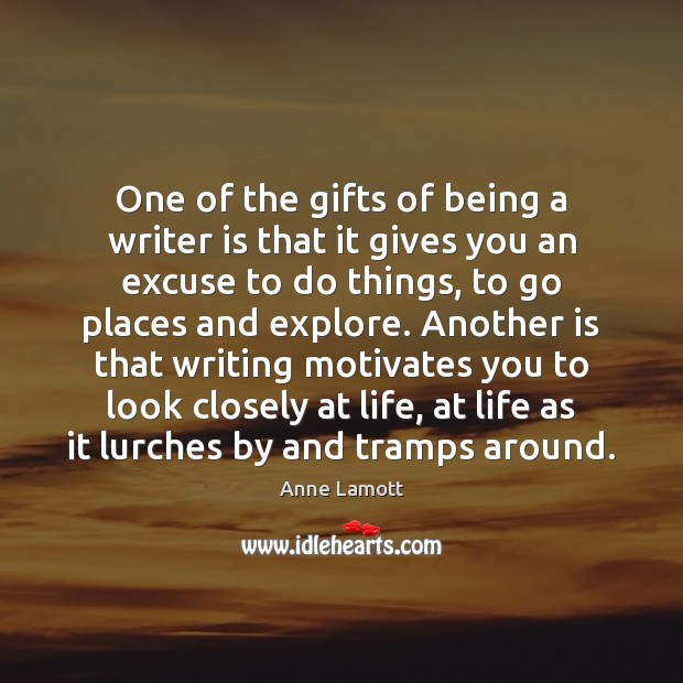 One of the gifts of being a writer is that it gives Anne Lamott Picture Quote