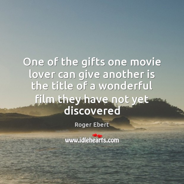 One of the gifts one movie lover can give another is the Roger Ebert Picture Quote
