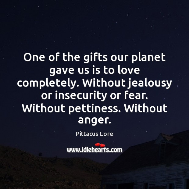 One of the gifts our planet gave us is to love completely. Pittacus Lore Picture Quote