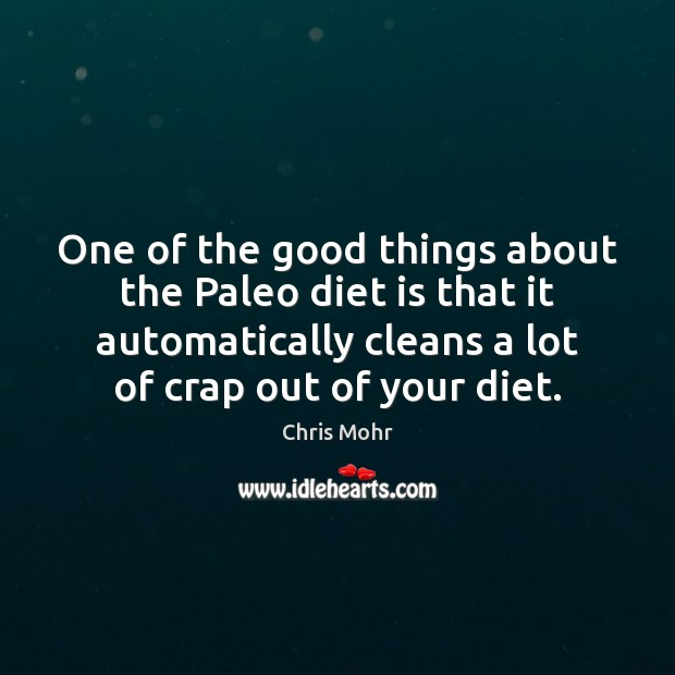 One of the good things about the Paleo diet is that it Diet Quotes Image
