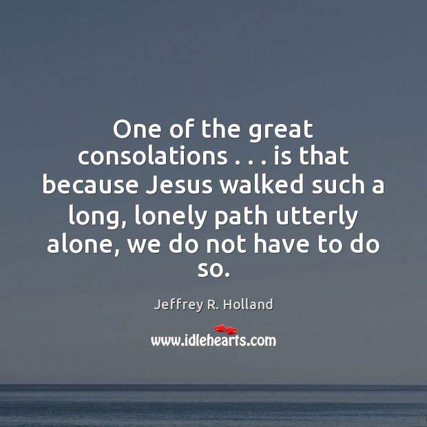 One of the great consolations . . . is that because Jesus walked such a Jeffrey R. Holland Picture Quote