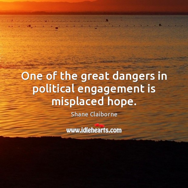 One of the great dangers in political engagement is misplaced hope. Engagement Quotes Image