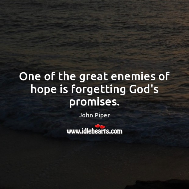 One of the great enemies of hope is forgetting God's promises. John Piper Picture Quote