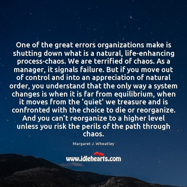 One of the great errors organizations make is shutting down what is Margaret J. Wheatley Picture Quote