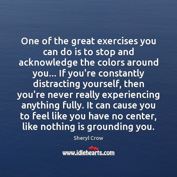One of the great exercises you can do is to stop and Sheryl Crow Picture Quote