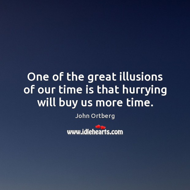 One of the great illusions of our time is that hurrying will buy us more time. John Ortberg Picture Quote