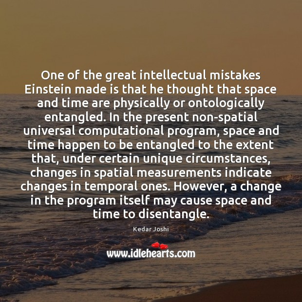 One of the great intellectual mistakes Einstein made is that he thought Kedar Joshi Picture Quote