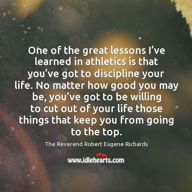 One of the great lessons I've learned in athletics is that you've got to discipline your life. Image