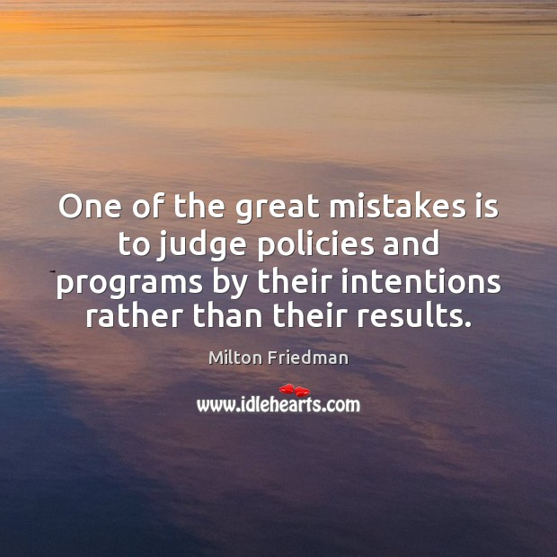 One of the great mistakes is to judge policies and programs by Milton Friedman Picture Quote