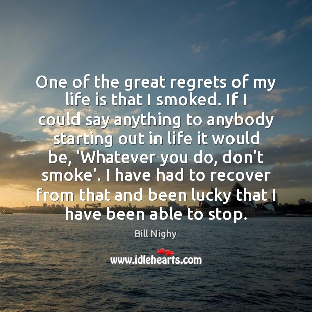 One of the great regrets of my life is that I smoked. Bill Nighy Picture Quote