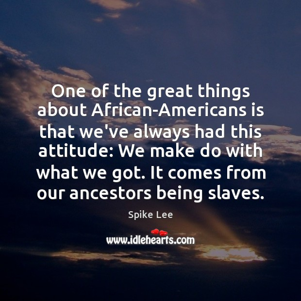One of the great things about African-Americans is that we've always had Spike Lee Picture Quote