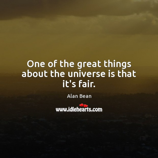 Image, One of the great things about the universe is that it's fair.