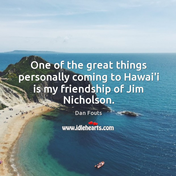 One of the great things personally coming to Hawai'i is my friendship of Jim Nicholson. Image