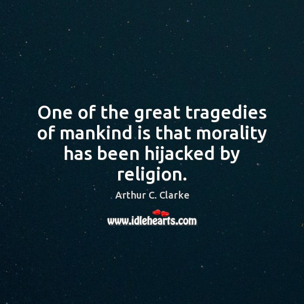 One of the great tragedies of mankind is that morality has been hijacked by religion. Arthur C. Clarke Picture Quote