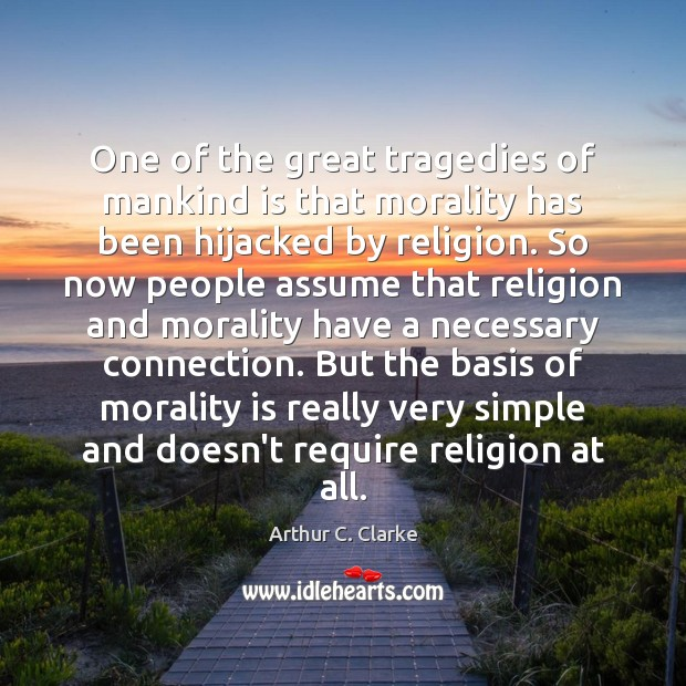 One of the great tragedies of mankind is that morality has been Arthur C. Clarke Picture Quote