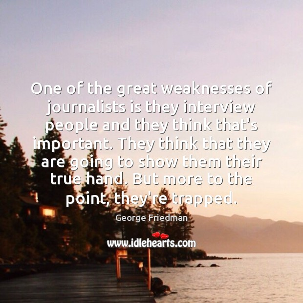 One of the great weaknesses of journalists is they interview people and George Friedman Picture Quote
