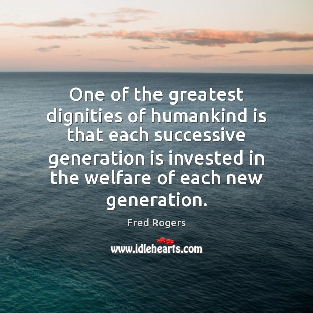 One of the greatest dignities of humankind is that each successive generation Fred Rogers Picture Quote