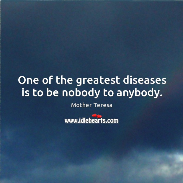 One of the greatest diseases is to be nobody to anybody. Image