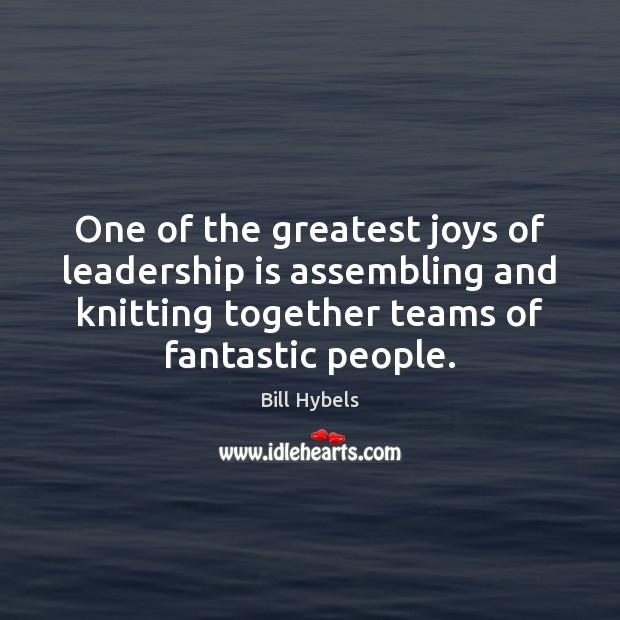One of the greatest joys of leadership is assembling and knitting together Bill Hybels Picture Quote