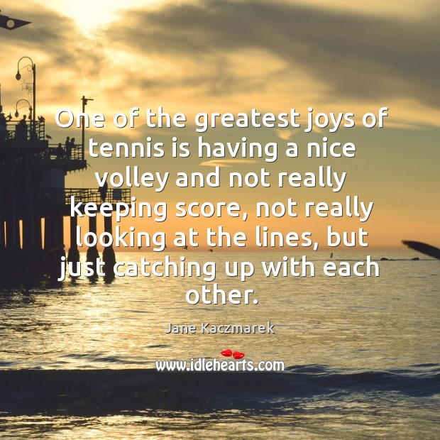 One of the greatest joys of tennis is having a nice volley and not really keeping score Jane Kaczmarek Picture Quote