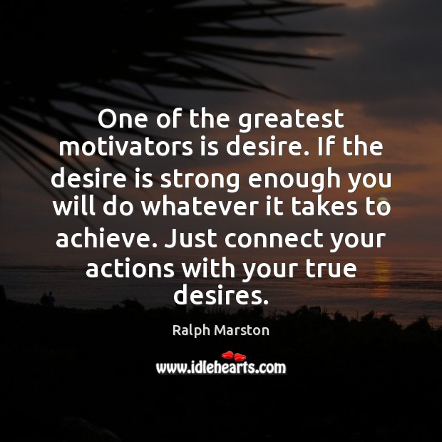 One of the greatest motivators is desire. If the desire is strong Ralph Marston Picture Quote