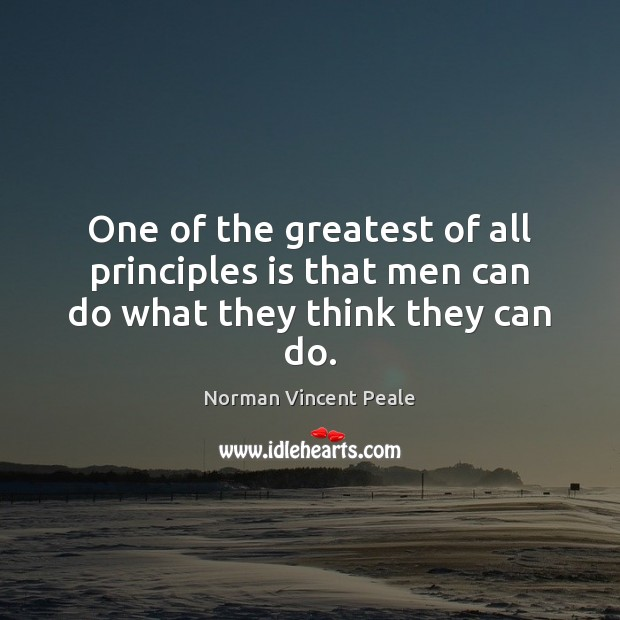 One of the greatest of all principles is that men can do what they think they can do. Image