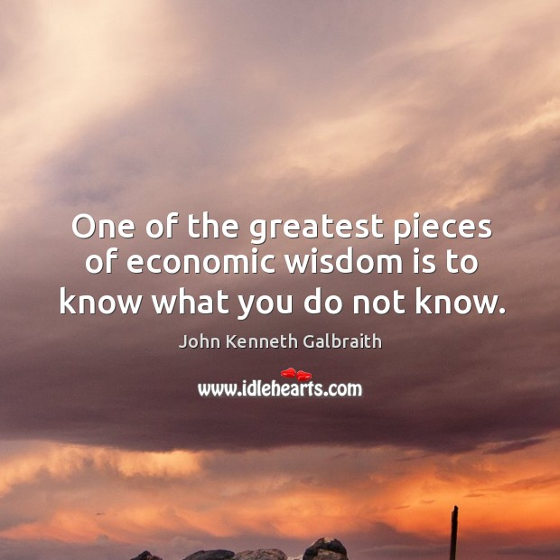 One of the greatest pieces of economic wisdom is to know what you do not know. Image