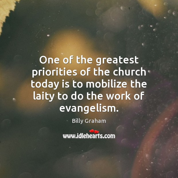 One of the greatest priorities of the church today is to mobilize Billy Graham Picture Quote