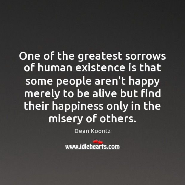 One of the greatest sorrows of human existence is that some people Image