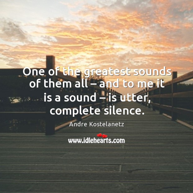 One of the greatest sounds of them all – and to me it is a sound – is utter, complete silence. Andre Kostelanetz Picture Quote