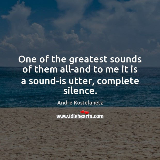 Image, One of the greatest sounds of them all-and to me it is a sound-is utter, complete silence.