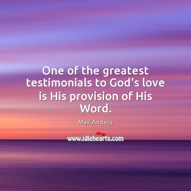 One of the greatest testimonials to God's love is His provision of His Word. Max Anders Picture Quote