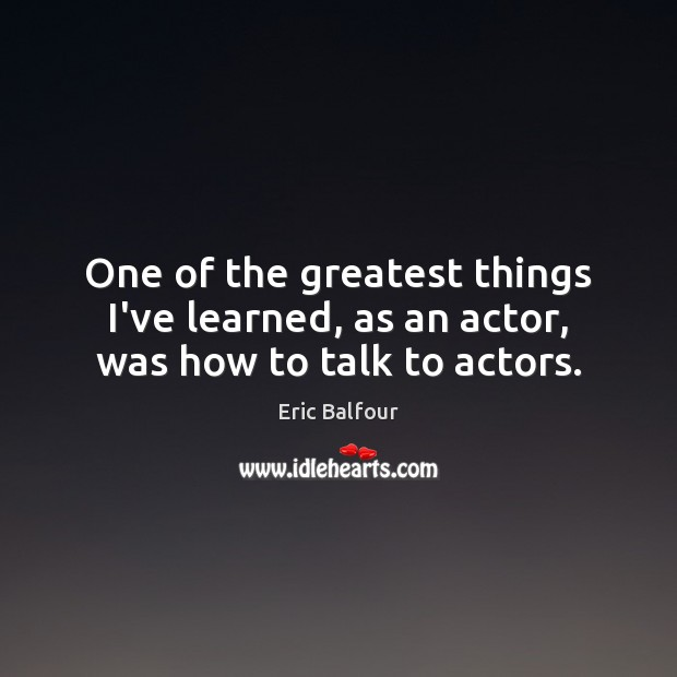 One of the greatest things I've learned, as an actor, was how to talk to actors. Eric Balfour Picture Quote