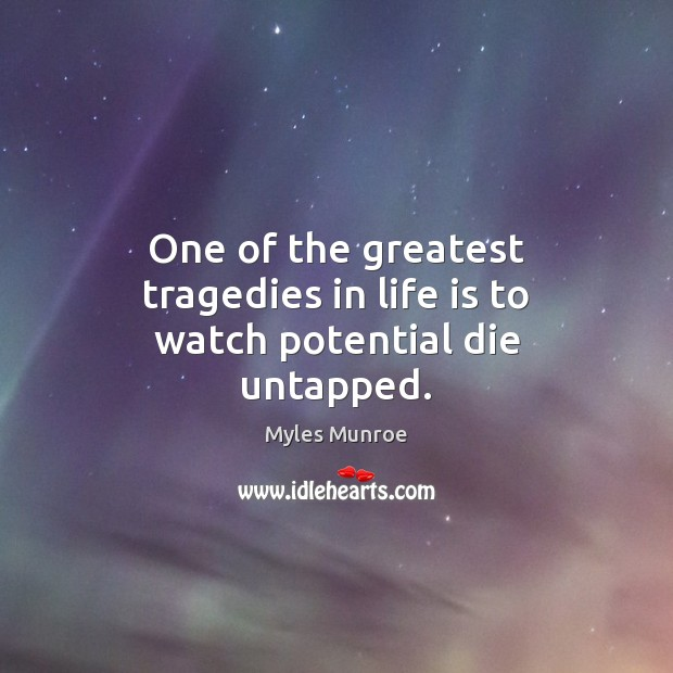 One of the greatest tragedies in life is to watch potential die untapped. Myles Munroe Picture Quote